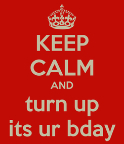 Poster: KEEP CALM AND turn up its ur bday