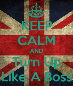 Poster: KEEP CALM AND Turn Up Like A Boss