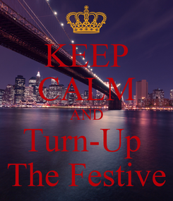 Poster: KEEP CALM AND Turn-Up  The Festive