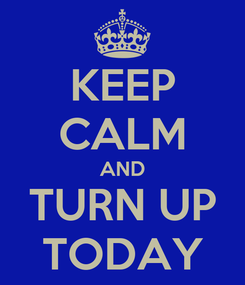 Poster: KEEP CALM AND TURN UP TODAY