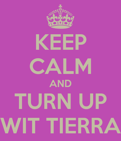 Poster: KEEP CALM AND TURN UP WIT TIERRA