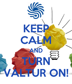Poster: KEEP CALM AND TURN VALTUR ON!