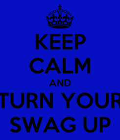 Poster: KEEP CALM AND TURN YOUR SWAG UP
