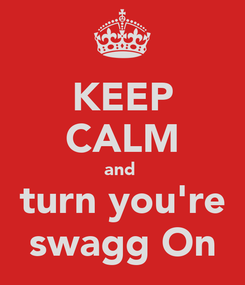 Poster: KEEP CALM and  turn you're swagg On