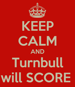 Poster: KEEP CALM AND Turnbull will SCORE