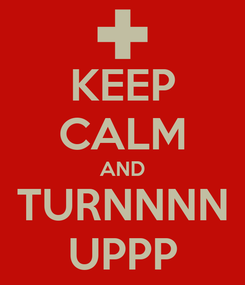 Poster: KEEP CALM AND TURNNNN UPPP