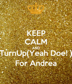 Poster: KEEP CALM AND TurnUp(Yeah Doe! ) For Andrea