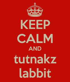 Poster: KEEP CALM AND tutnakz labbit