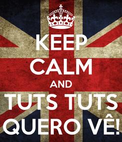 Poster: KEEP CALM AND TUTS TUTS QUERO VÊ!