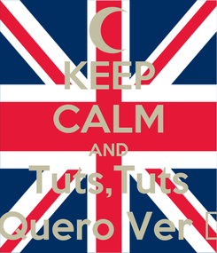 Poster: KEEP CALM AND Tuts,Tuts Quero Ver ♫