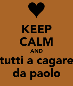 Poster: KEEP CALM AND tutti a cagare da paolo