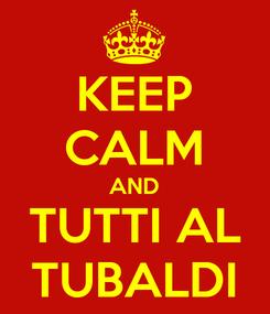 Poster: KEEP CALM AND TUTTI AL TUBALDI