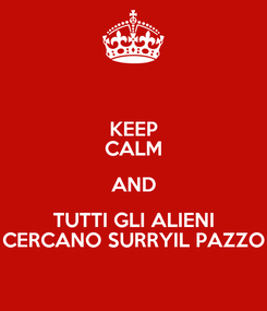 Poster: KEEP CALM AND TUTTI GLI ALIENI CERCANO SURRYIL PAZZO