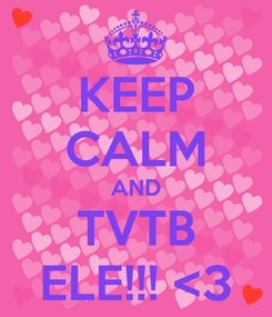 Poster: KEEP CALM AND TVTB ELE!!! <3
