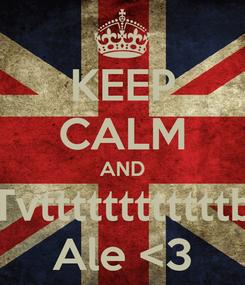 Poster: KEEP CALM AND Tvttttttttttttb Ale <3