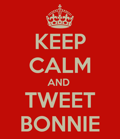 Poster: KEEP CALM AND  TWEET BONNIE