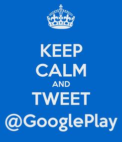 Poster: KEEP CALM AND TWEET @GooglePlay