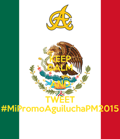 Poster: KEEP CALM AND TWEET #MiPromoAguiluchaPM2015