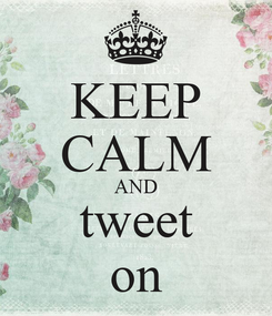 Poster: KEEP CALM AND tweet on
