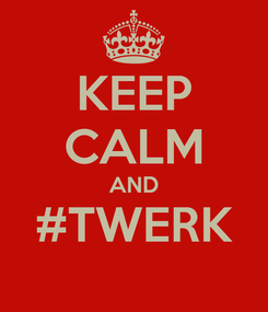 Poster: KEEP CALM AND #TWERK