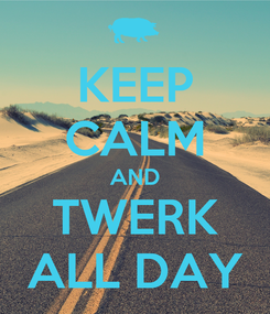 Poster: KEEP CALM AND TWERK ALL DAY