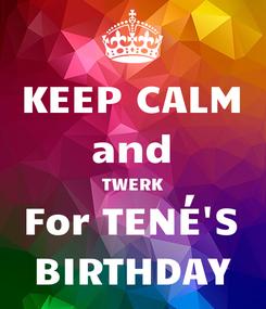 Poster: KEEP CALM and TWERK For TENÉ'S BIRTHDAY