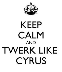 Poster: KEEP CALM AND TWERK LIKE  CYRUS