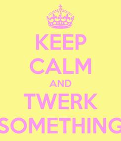 Poster: KEEP CALM AND TWERK SOMETHING