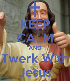 Poster: KEEP CALM AND Twerk With Jesus