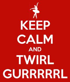 Poster: KEEP CALM AND TWIRL GURRRRRL