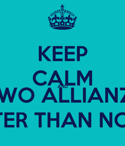 Poster: KEEP CALM AND TWO ALLIANZ1 IS BETTER THAN NOTHING