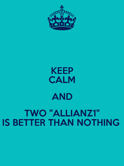 """Poster: KEEP CALM AND TWO """"ALLIANZ1"""" IS BETTER THAN NOTHING"""