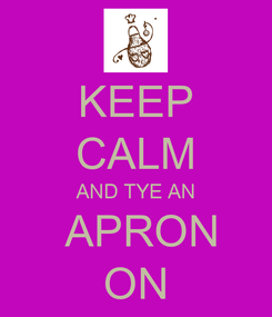 Poster: KEEP CALM AND TYE AN  APRON ON