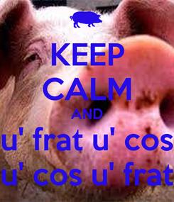 Poster: KEEP CALM AND u' frat u' cos u' cos u' frat