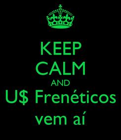 Poster: KEEP CALM AND U$ Frenéticos vem aí