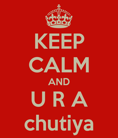 Poster: KEEP CALM AND U R A chutiya