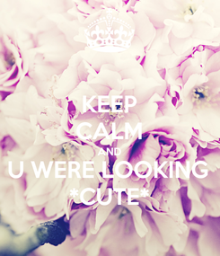 Poster: KEEP CALM AND U WERE LOOKING *CUTE*