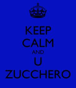 Poster: KEEP CALM AND U ZUCCHERO