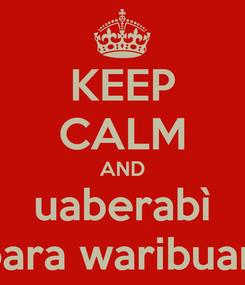 Poster: KEEP CALM AND uaberabì para waribuari