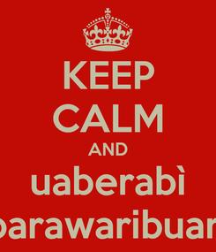 Poster: KEEP CALM AND uaberabì parawaribuari