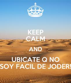 Poster: KEEP CALM AND UBICATE Q NO SOY FACIL DE JODER!