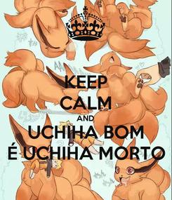 Poster: KEEP CALM AND UCHIHA BOM É UCHIHA MORTO