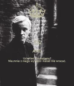 Poster: KEEP CALM AND Uciekłeś z Azkabanu? Nie,mnie z niego wywalili i kazali nie wracać.