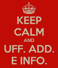 Poster: KEEP CALM AND UFF. ADD. E INFO.