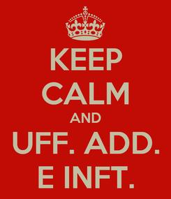 Poster: KEEP CALM AND UFF. ADD. E INFT.