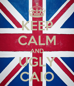 Poster: KEEP CALM AND UGLY CAIO