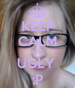 Poster: KEEP CALM AND UGLY  ;P