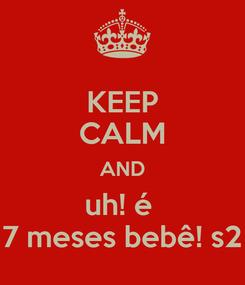 Poster: KEEP CALM AND uh! é  7 meses bebê! s2