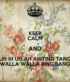 Poster: KEEP CALM AND UH IH UH AH AH TING TANG WALLA WALLA BING BANG