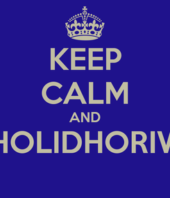 Poster: KEEP CALM AND UHOLIDHORIWE